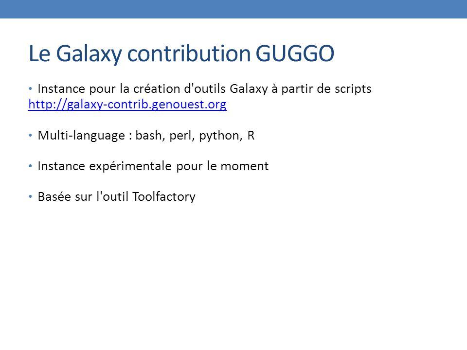 Le Galaxy contribution GUGGO Instance pour la création d outils Galaxy à partir de scripts http://galaxy-contrib.genouest.org Multi-language : bash, perl, python, R Instance expérimentale pour le moment Basée sur l outil Toolfactory