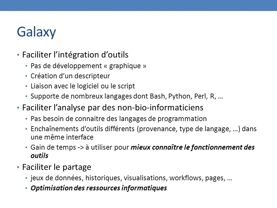 Galaxy Faciliter l'intégration d'outils Pas de développement « graphique » Création d'un descripteur Liaison avec le logiciel ou le script Supporte de nombreux langages dont Bash, Python, Perl, R, … Faciliter l'analyse par des non-bio-informaticiens Pas besoin de connaitre des langages de programmation Enchaînements d'outils différents (provenance, type de langage, …) dans une même interface Gain de temps -> à utiliser pour mieux connaître le fonctionnement des outils Faciliter le partage jeux de données, historiques, visualisations, workflows, pages, … Optimisation des ressources informatiques