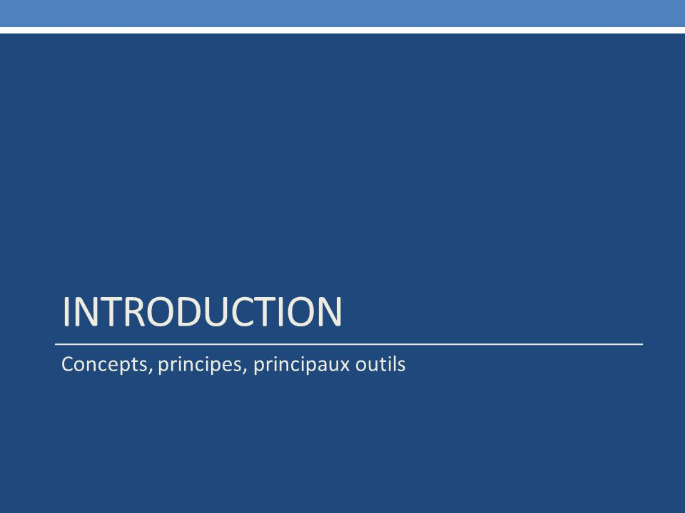 INTRODUCTION Concepts, principes, principaux outils