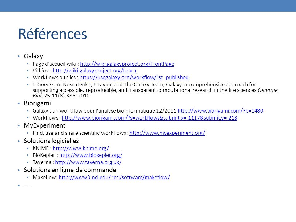 Références Galaxy Page d'accueil wiki : http://wiki.galaxyproject.org/FrontPagehttp://wiki.galaxyproject.org/FrontPage Vidéos : http://wiki.galaxyproject.org/Learnhttp://wiki.galaxyproject.org/Learn Workflows publics : https://usegalaxy.org/workflow/list_publishedhttps://usegalaxy.org/workflow/list_published J.
