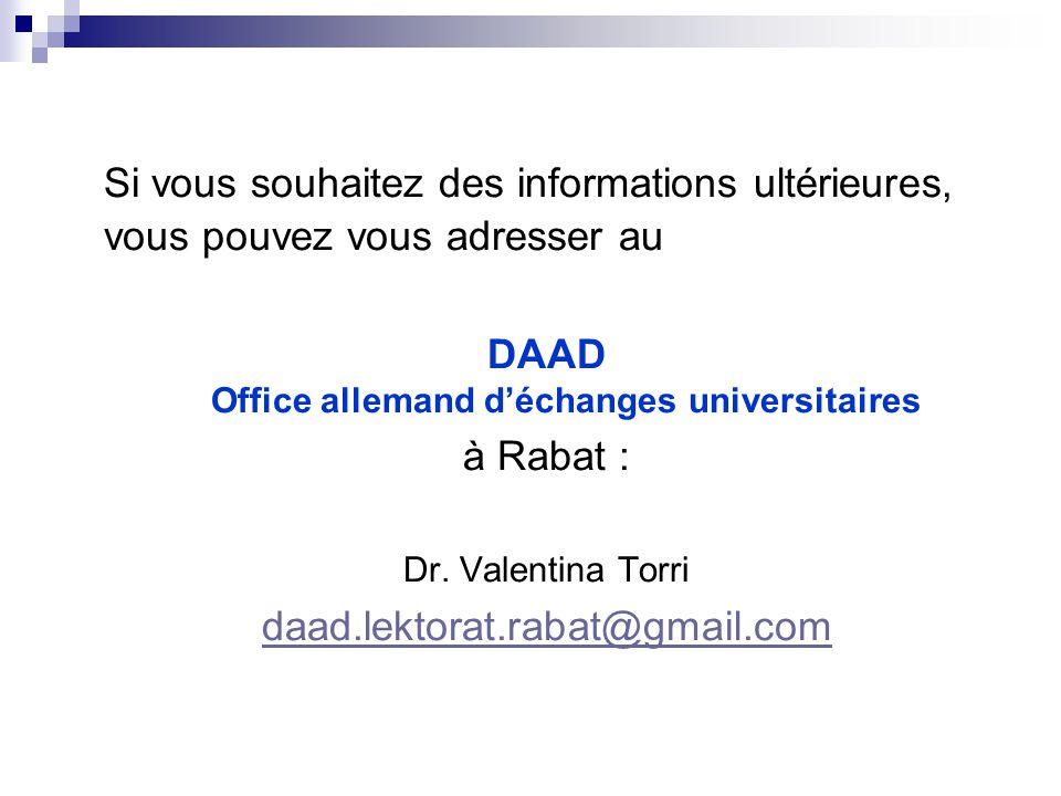 Si vous souhaitez des informations ultérieures, vous pouvez vous adresser au DAAD Office allemand d'échanges universitaires à Rabat : Dr. Valentina To