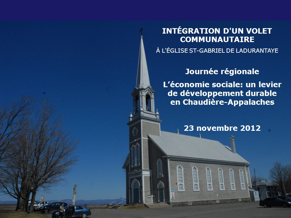 INTÉGRATION D UN VOLET COMMUNAUTAIRE À L ÉGLISE ST-GABRIEL DE LADURANTAYE Journée régionale L'économie sociale: un levier de développement durable en Chaudière-Appalaches 23 novembre 2012