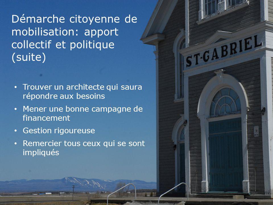 Démarche citoyenne de mobilisation: apport collectif et politique (suite) Trouver un architecte qui saura répondre aux besoins Mener une bonne campagne de financement Gestion rigoureuse Remercier tous ceux qui se sont impliqués