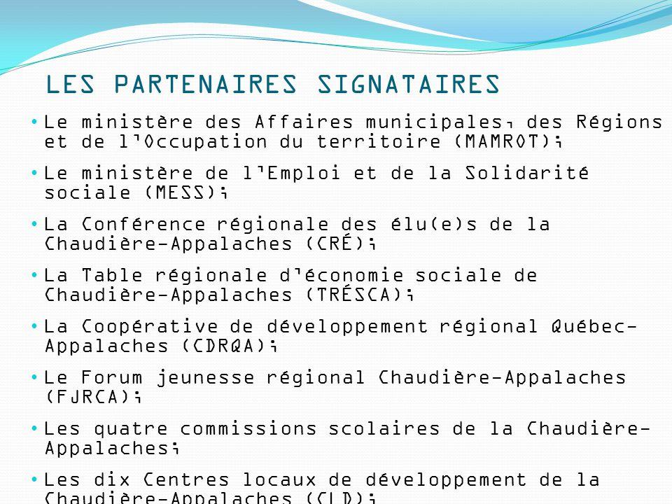 LES PARTENAIRES SIGNATAIRES Le ministère des Affaires municipales, des Régions et de l'Occupation du territoire (MAMROT); Le ministère de l'Emploi et de la Solidarité sociale (MESS); La Conférence régionale des élu(e)s de la Chaudière-Appalaches (CRÉ); La Table régionale d'économie sociale de Chaudière-Appalaches (TRÉSCA); La Coopérative de développement régional Québec- Appalaches (CDRQA); Le Forum jeunesse régional Chaudière-Appalaches (FJRCA); Les quatre commissions scolaires de la Chaudière- Appalaches; Les dix Centres locaux de développement de la Chaudière-Appalaches (CLD); Les cinq Corporations de développement communautaire de la Chaudière-Appalaches (CDC).