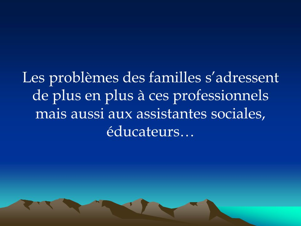 Les problèmes des familles s'adressent de plus en plus à ces professionnels mais aussi aux assistantes sociales, éducateurs…
