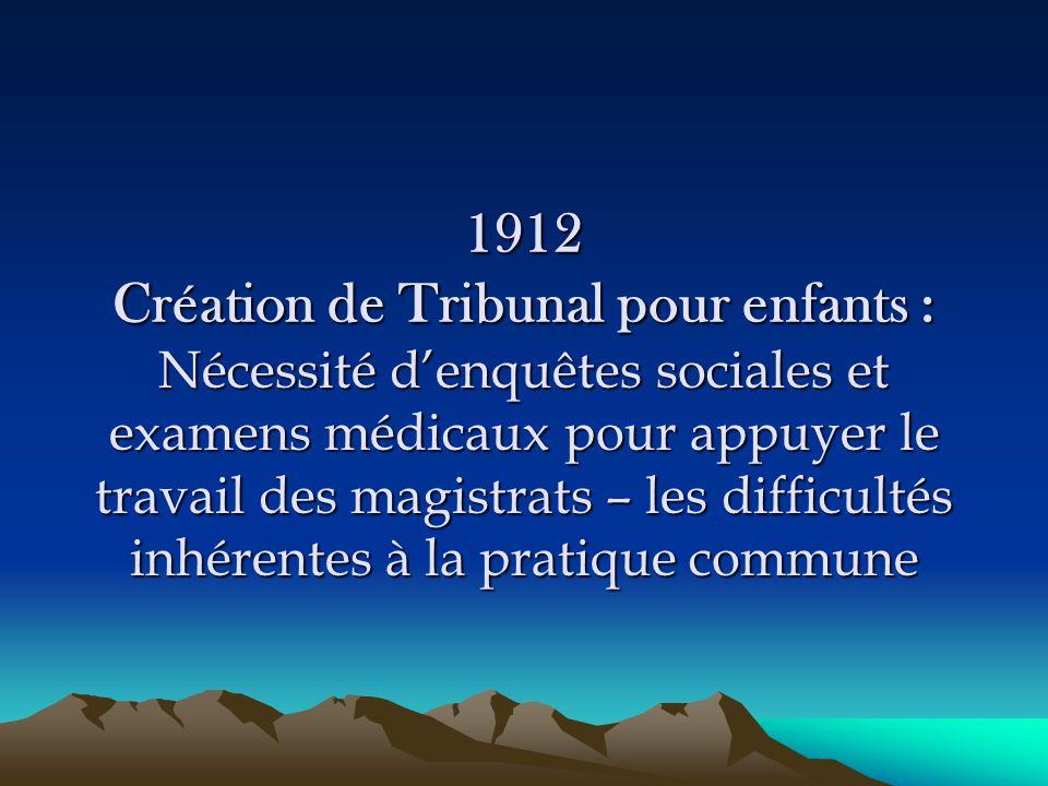 1912 Création de Tribunal pour enfants : Nécessité d'enquêtes sociales et examens médicaux pour appuyer le travail des magistrats – les difficultés in