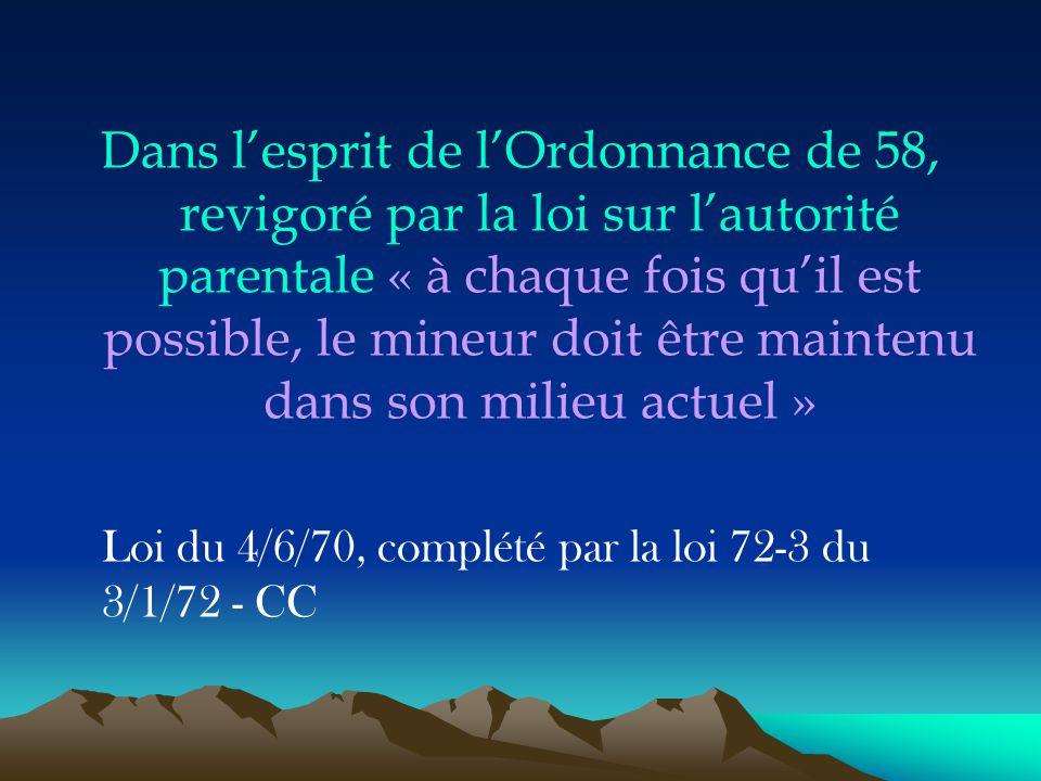 Dans l'esprit de l'Ordonnance de 58, revigoré par la loi sur l'autorité parentale « à chaque fois qu'il est possible, le mineur doit être maintenu dan