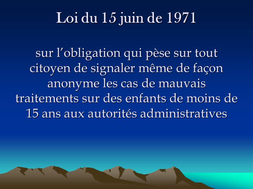 Loi du 15 juin de 1971 sur l'obligation qui pèse sur tout citoyen de signaler même de façon anonyme les cas de mauvais traitements sur des enfants de