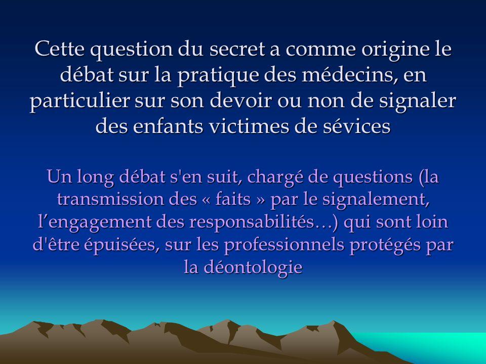 Cette question du secret a comme origine le débat sur la pratique des médecins, en particulier sur son devoir ou non de signaler des enfants victimes