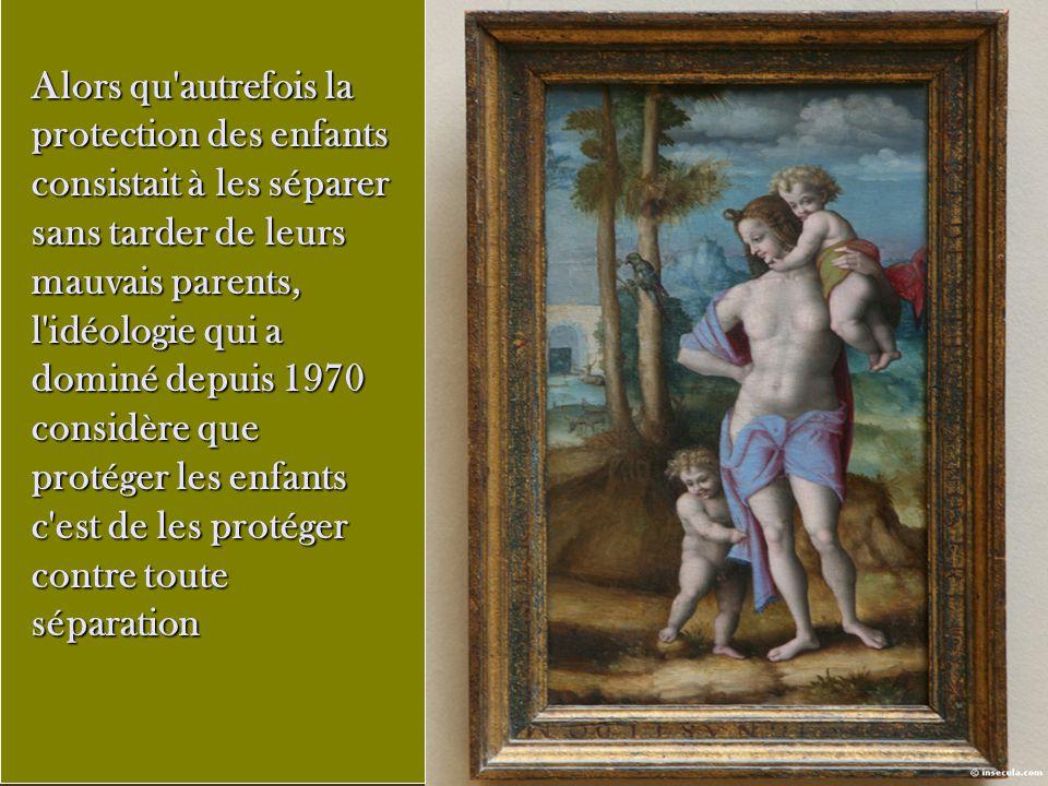 Alors qu'autrefois la protection des enfants consistait à les séparer sans tarder de leurs mauvais parents, l'idéologie qui a dominé depuis 1970 consi