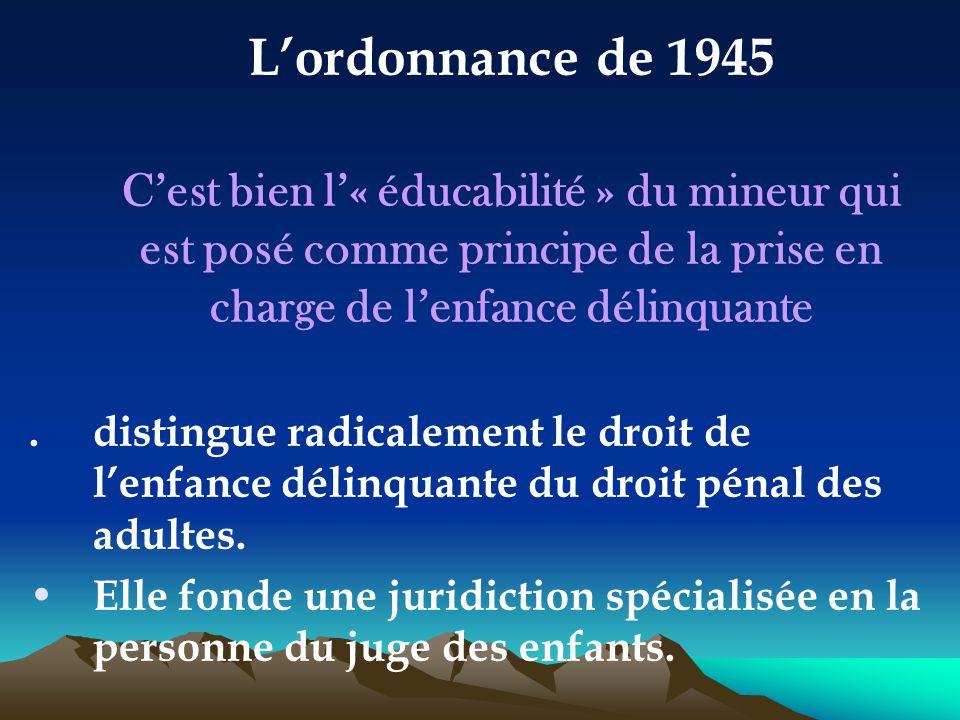 L'ordonnance de 1945 C'est bien l'« éducabilité » du mineur qui est posé comme principe de la prise en charge de l'enfance délinquante.distingue radic