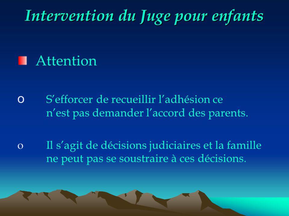 Intervention du Juge pour enfants Attention o S'efforcer de recueillir l'adhésion ce n'est pas demander l'accord des parents. o Il s'agit de décisions