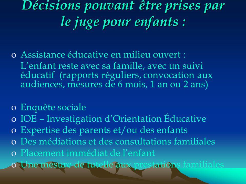 Décisions pouvant être prises par le juge pour enfants : oAssistance éducative en milieu ouvert : L'enfant reste avec sa famille, avec un suivi éducat