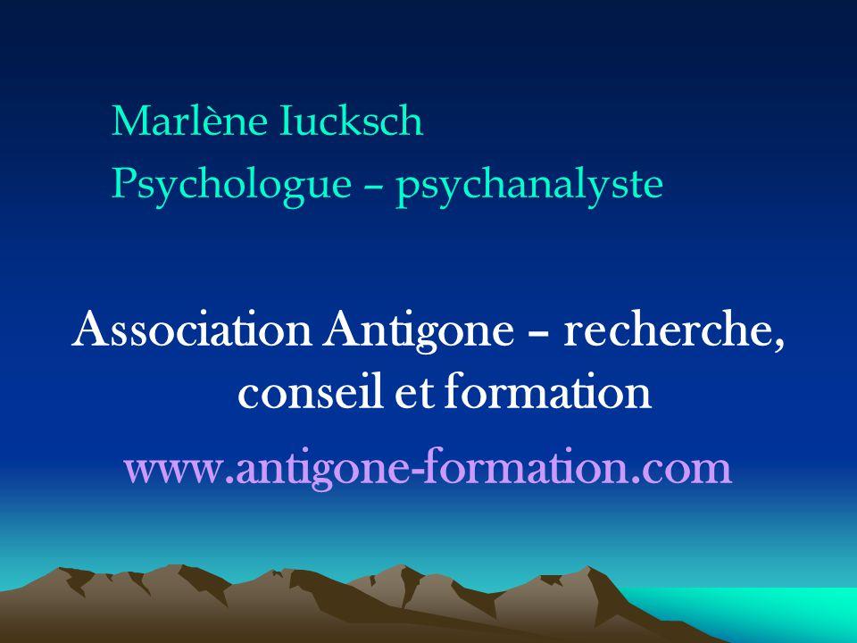 Marlène Iucksch Psychologue – psychanalyste Association Antigone – recherche, conseil et formation www.antigone-formation.com