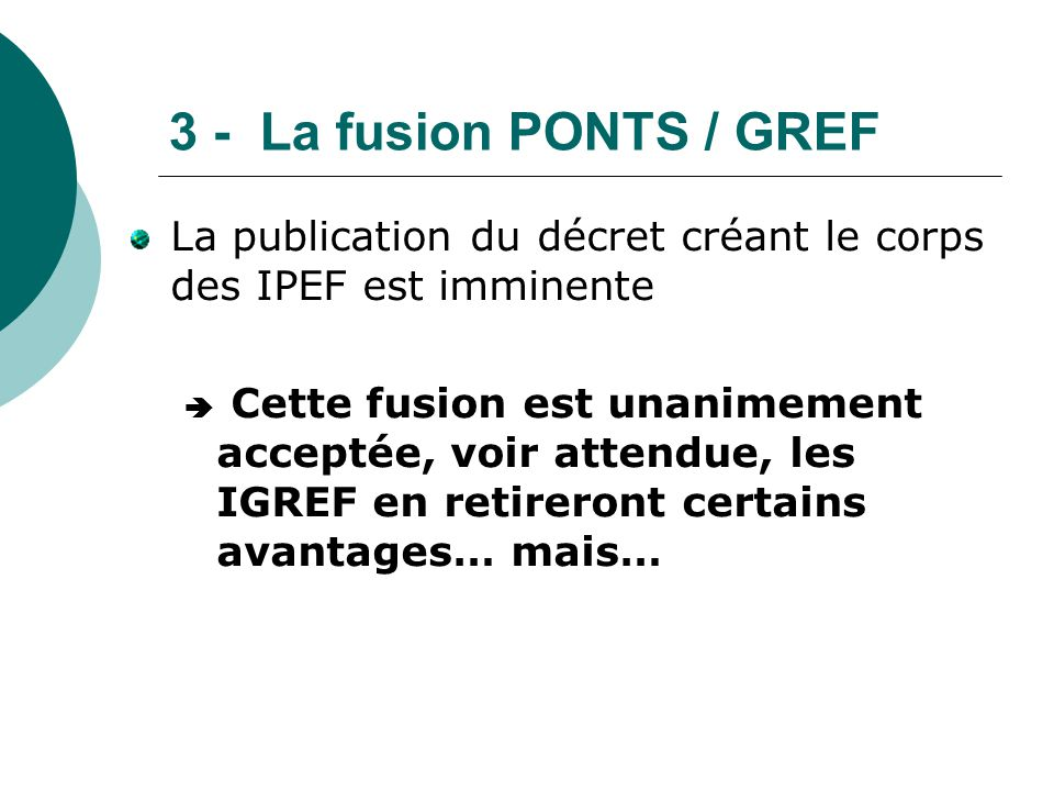 3 - La fusion PONTS / GREF La publication du décret créant le corps des IPEF est imminente  Cette fusion est unanimement acceptée, voir attendue, les
