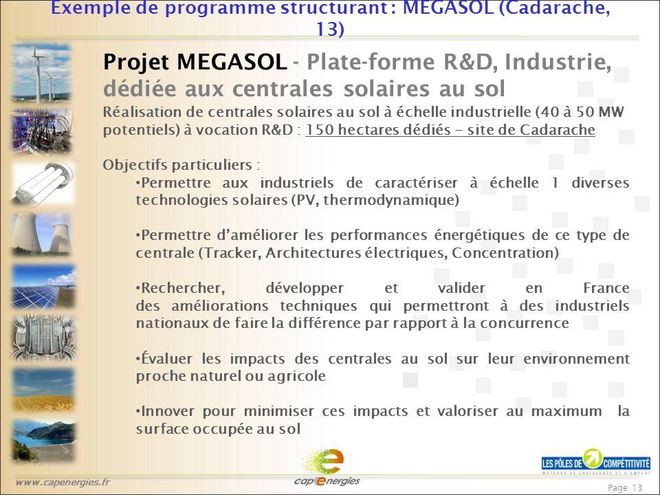 www.capenergies.fr Page 13 Exemple de programme structurant : MEGASOL (Cadarache, 13) Projet MEGASOL - Plate-forme R&D, Industrie, dédiée aux centrales solaires au sol Réalisation de centrales solaires au sol à échelle industrielle (40 à 50 MW potentiels) à vocation R&D : 150 hectares dédiés - site de Cadarache Objectifs particuliers : Permettre aux industriels de caractériser à échelle 1 diverses technologies solaires (PV, thermodynamique) Permettre d'améliorer les performances énergétiques de ce type de centrale (Tracker, Architectures électriques, Concentration) Rechercher, développer et valider en France des améliorations techniques qui permettront à des industriels nationaux de faire la différence par rapport à la concurrence Évaluer les impacts des centrales au sol sur leur environnement proche naturel ou agricole Innover pour minimiser ces impacts et valoriser au maximum la surface occupée au sol