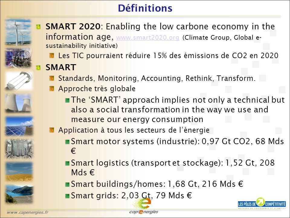 www.capenergies.fr Définitions SMART 2020: Enabling the low carbone economy in the information age, www.smart2020.org (Climate Group, Global e- sustainability initiative) www.smart2020.org Les TIC pourraient réduire 15% des émissions de CO2 en 2020 SMART Standards, Monitoring, Accounting, Rethink, Transform.