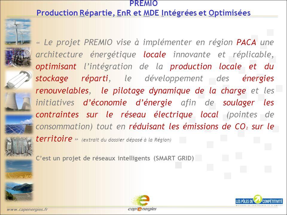 www.capenergies.fr « Le projet PREMIO vise à implémenter en région PACA une architecture énergétique locale innovante et réplicable, optimisant l'intégration de la production locale et du stockage réparti, le développement des énergies renouvelables, le pilotage dynamique de la charge et les initiatives d'économie d'énergie afin de soulager les contraintes sur le réseau électrique local (pointes de consommation) tout en réduisant les émissions de CO ² sur le territoire » (extrait du dossier déposé à la Région) C'est un projet de réseaux intelligents (SMART GRID) PREMIO Production Répartie, EnR et MDE Intégrées et Optimisées
