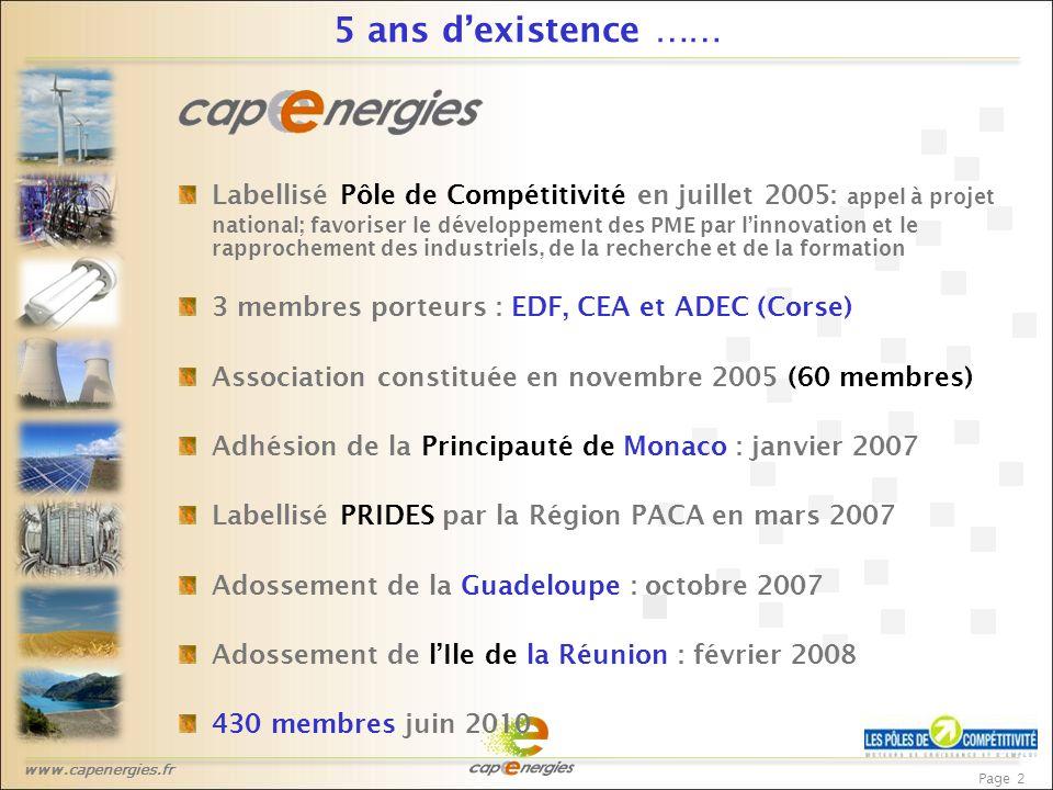 www.capenergies.fr Page 2 5 ans d'existence …… Labellisé Pôle de Compétitivité en juillet 2005: appel à projet national; favoriser le développement des PME par l'innovation et le rapprochement des industriels, de la recherche et de la formation 3 membres porteurs : EDF, CEA et ADEC (Corse) Association constituée en novembre 2005 (60 membres) Adhésion de la Principauté de Monaco : janvier 2007 Labellisé PRIDES par la Région PACA en mars 2007 Adossement de la Guadeloupe : octobre 2007 Adossement de l'Ile de la Réunion : février 2008 430 membres juin 2010