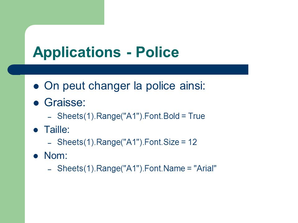 Applications - Police On peut changer la police ainsi: Graisse: – Sheets(1).Range( A1 ).Font.Bold = True Taille: – Sheets(1).Range( A1 ).Font.Size = 12 Nom: – Sheets(1).Range( A1 ).Font.Name = Arial