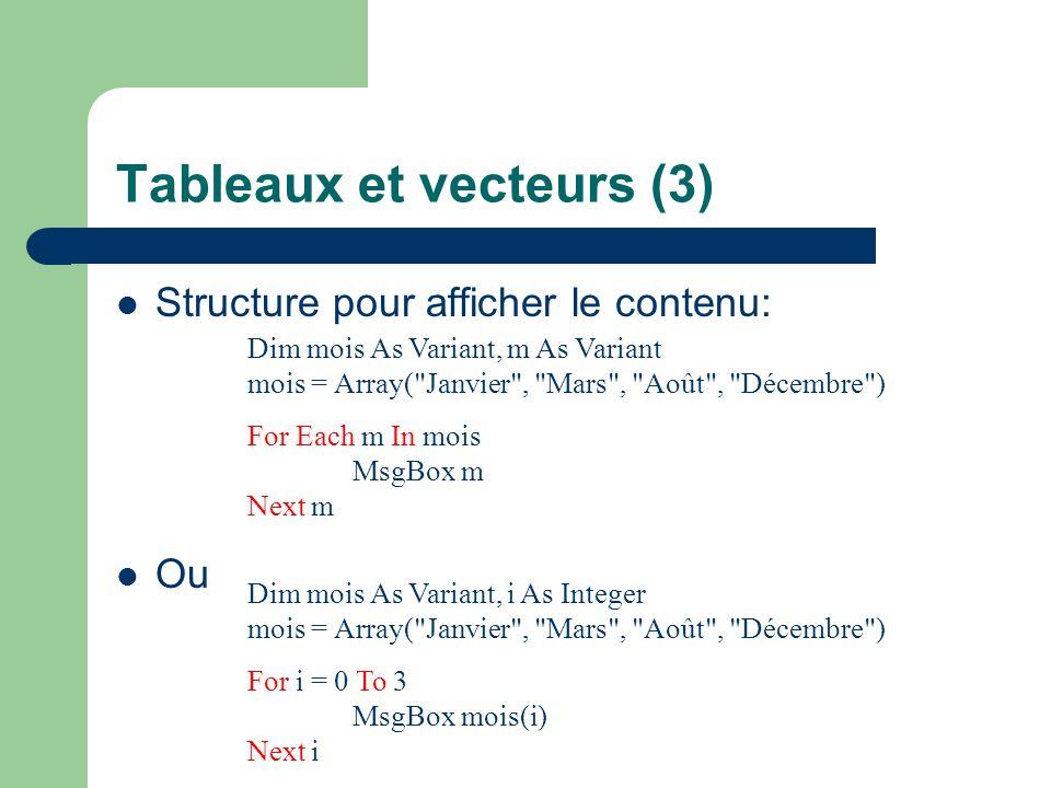 Tableaux et vecteurs (4) Les tableaux peuvent avoir plusieurs dimensions: – Dim montant(1 To 12, 1 To 31) As Integer – montant(1, 2) = 1200 Montant correspondant au 2 janvier