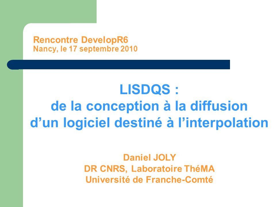 Rencontre DevelopR6 Nancy, le 17 septembre 2010 LISDQS : de la conception à la diffusion d'un logiciel destiné à l'interpolation Daniel JOLY DR CNRS,