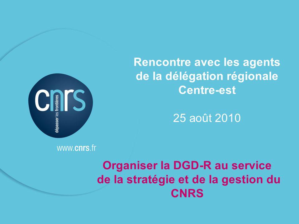 Rencontre avec les agents de la délégation régionale Centre-est 25 août 2010 Organiser la DGD-R au service de la stratégie et de la gestion du CNRS