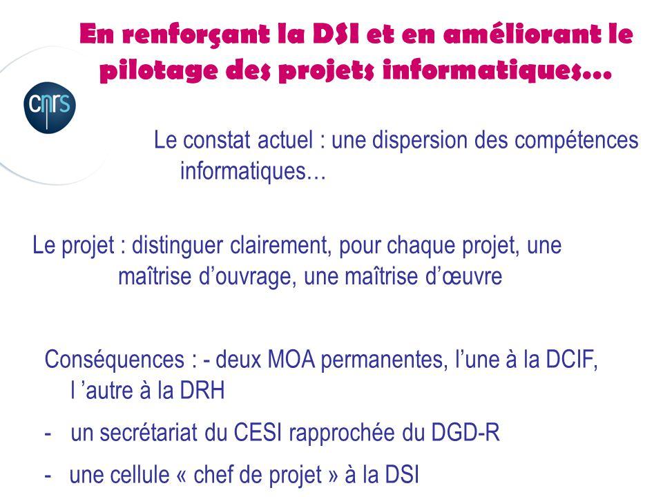 En renforçant la DSI et en améliorant le pilotage des projets informatiques… Le constat actuel : une dispersion des compétences informatiques… Le projet : distinguer clairement, pour chaque projet, une maîtrise d'ouvrage, une maîtrise d'œuvre Conséquences : - deux MOA permanentes, l'une à la DCIF, l 'autre à la DRH -un secrétariat du CESI rapprochée du DGD-R - une cellule « chef de projet » à la DSI