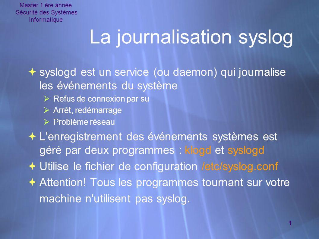 Master 1 ère année Sécurité des Systèmes Informatique 1 La journalisation syslog  syslogd est un service (ou daemon) qui journalise les événements du