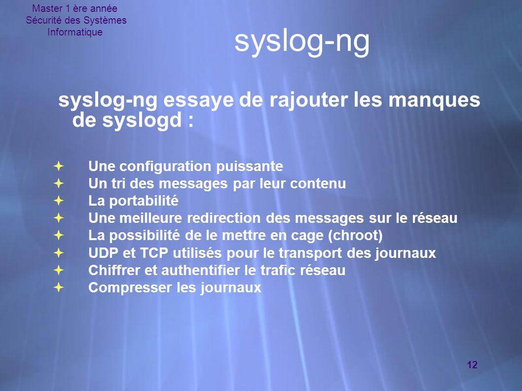Master 1 ère année Sécurité des Systèmes Informatique 12 syslog-ng syslog-ng essaye de rajouter les manques de syslogd :  Une configuration puissante