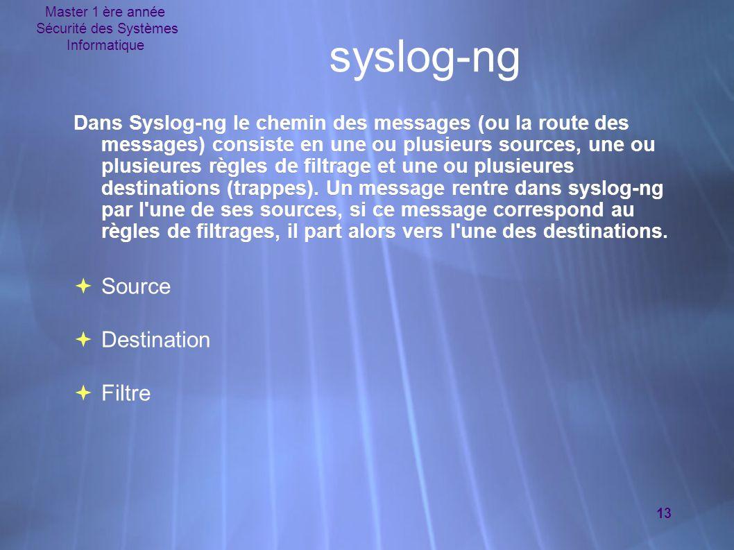 Master 1 ère année Sécurité des Systèmes Informatique 13 syslog-ng Dans Syslog-ng le chemin des messages (ou la route des messages) consiste en une ou