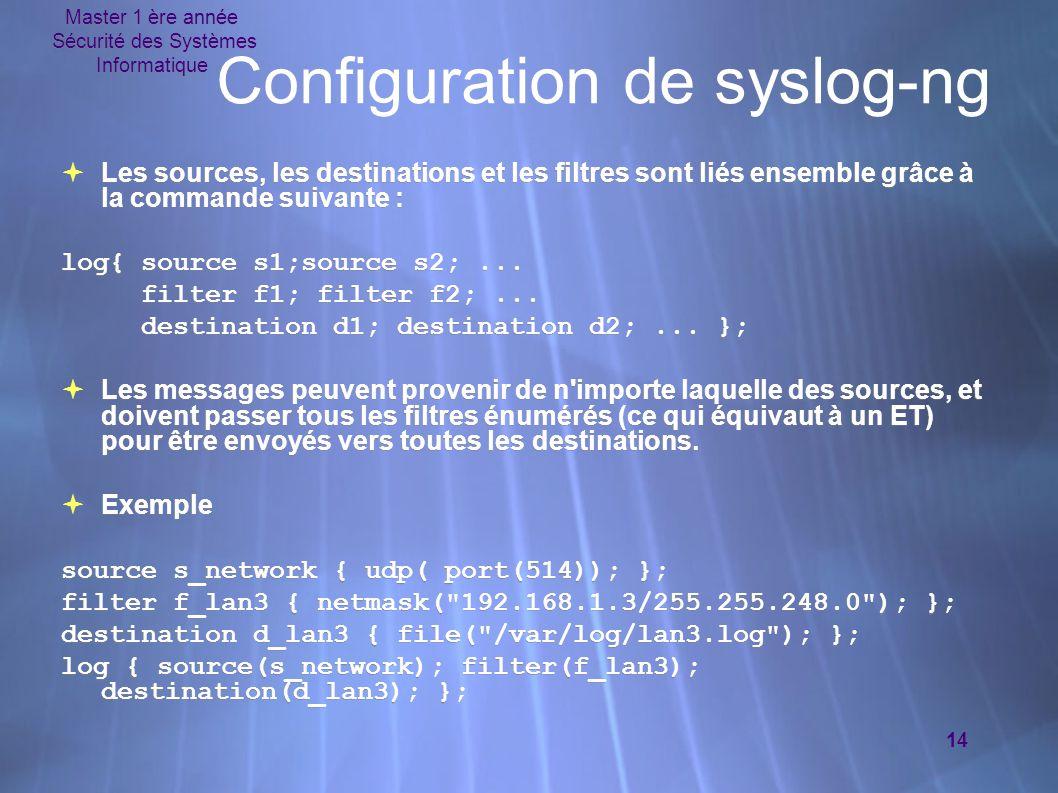 Master 1 ère année Sécurité des Systèmes Informatique 14 Configuration de syslog-ng  Les sources, les destinations et les filtres sont liés ensemble