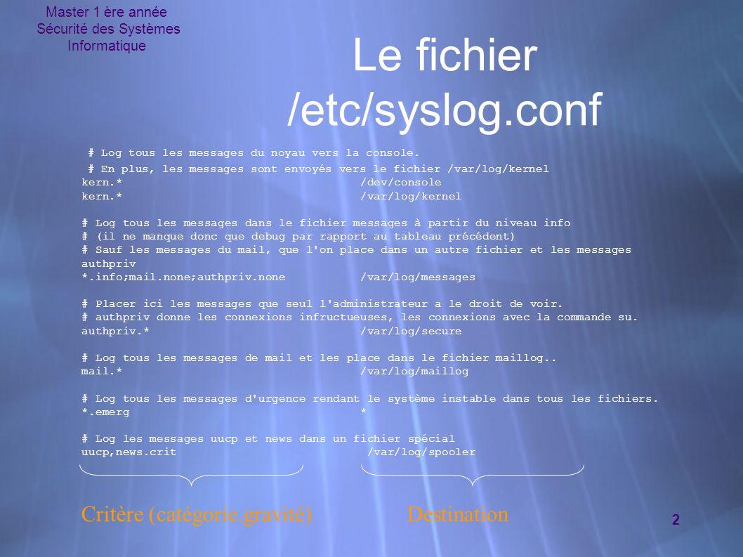 Master 1 ère année Sécurité des Systèmes Informatique 2 Le fichier /etc/syslog.conf Critère(catégorie.gravité) Destination # Log tous les messages du