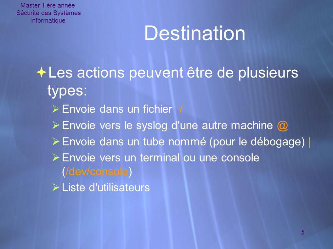 Master 1 ère année Sécurité des Systèmes Informatique 5 Destination  Les actions peuvent être de plusieurs types:  Envoie dans un fichier /  Envoie