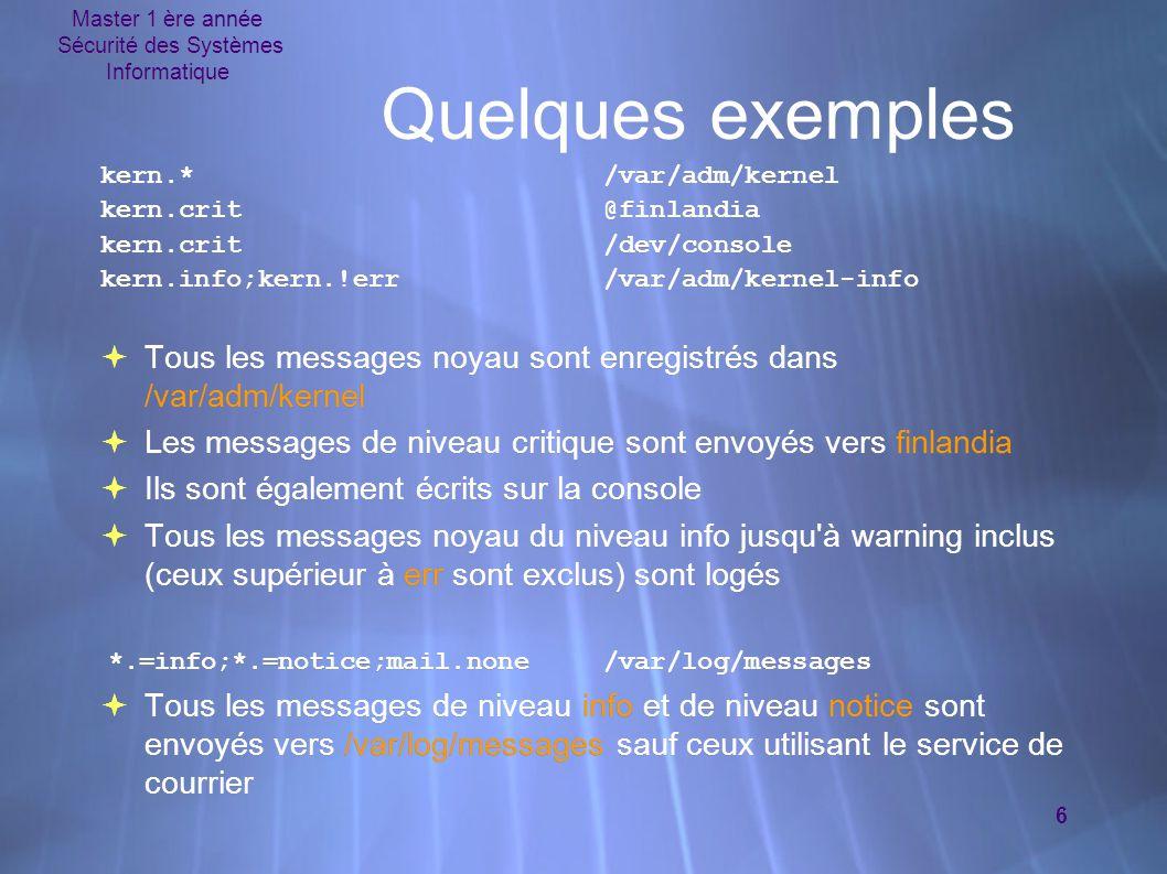 Master 1 ère année Sécurité des Systèmes Informatique 6 Quelques exemples kern.*/var/adm/kernel kern.crit@finlandia kern.crit/dev/console kern.info;ke