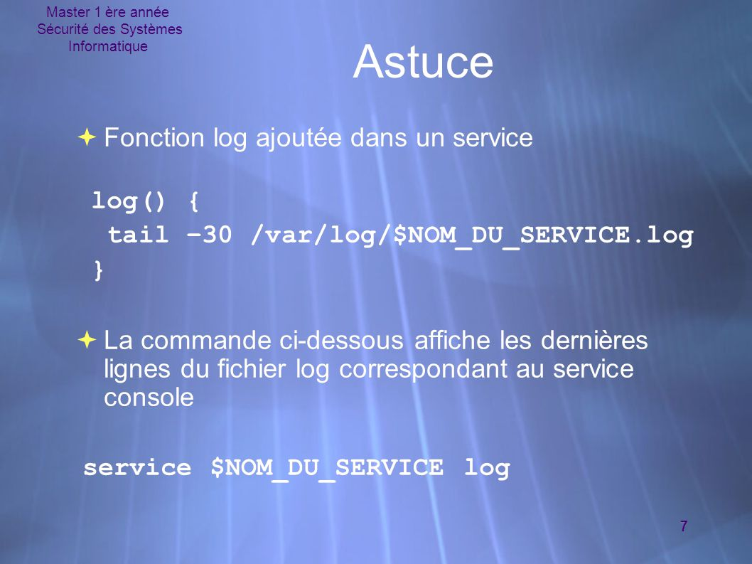 Master 1 ère année Sécurité des Systèmes Informatique 7 Astuce  Fonction log ajoutée dans un service log() { tail –30 /var/log/$NOM_DU_SERVICE.log }