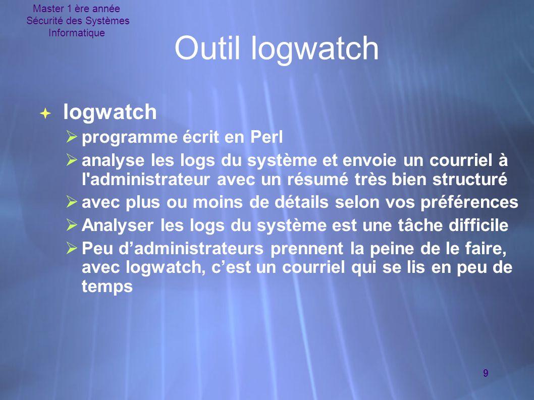 Master 1 ère année Sécurité des Systèmes Informatique 9 Outil logwatch  logwatch  programme écrit en Perl  analyse les logs du système et envoie un