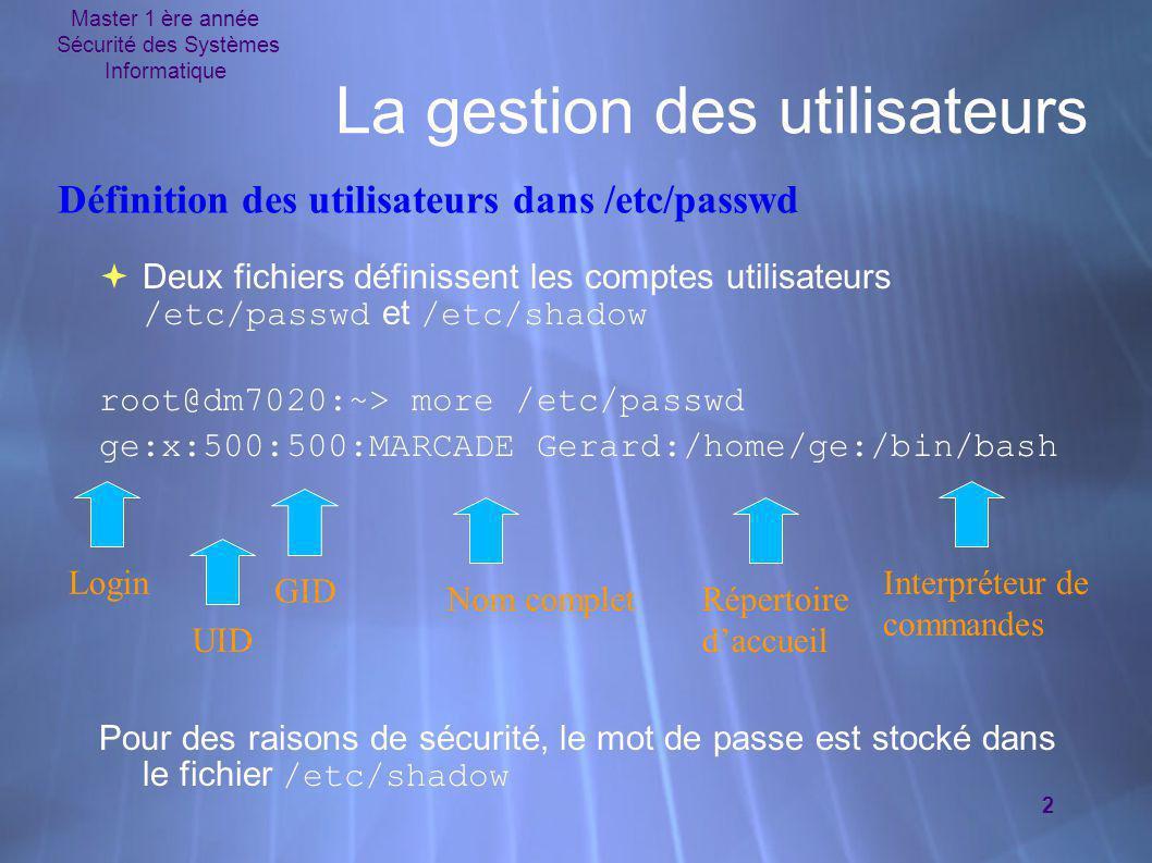 Master 1 ère année Sécurité des Systèmes Informatique 2 La gestion des utilisateurs  Deux fichiers définissent les comptes utilisateurs /etc/passwd e