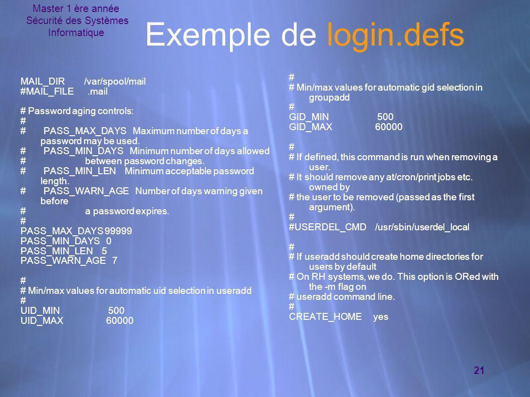 Master 1 ère année Sécurité des Systèmes Informatique 21 Exemple de login.defs MAIL_DIR /var/spool/mail #MAIL_FILE.mail # Password aging controls: # #