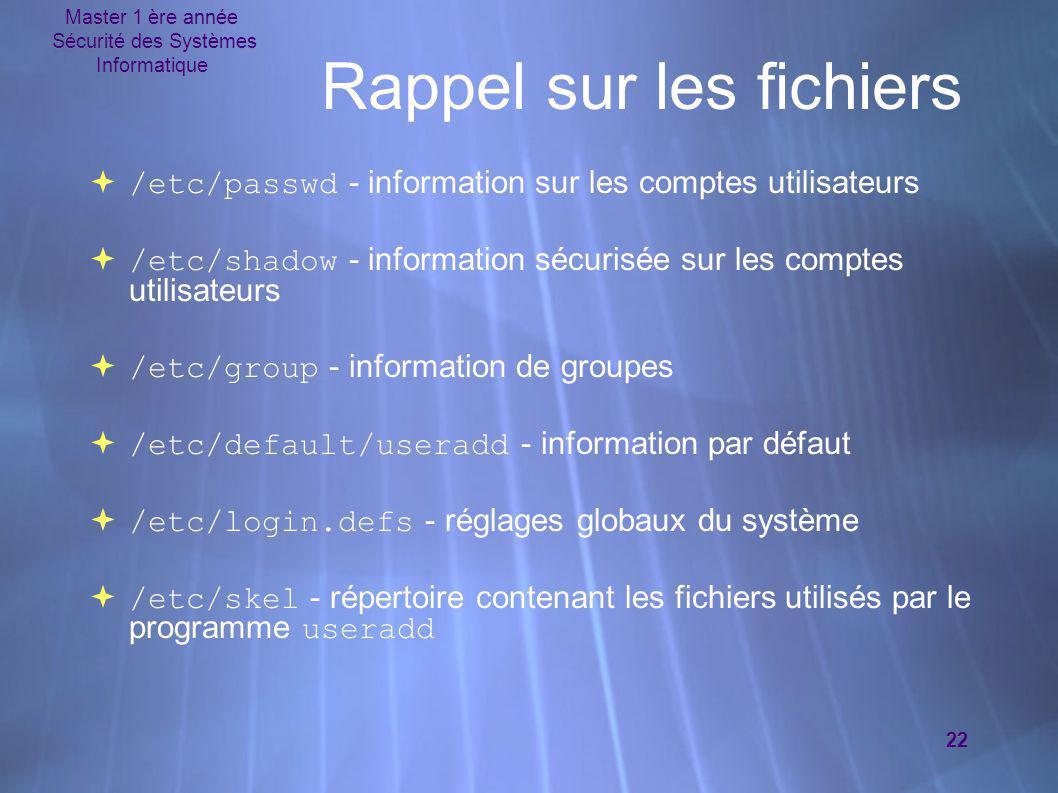 Master 1 ère année Sécurité des Systèmes Informatique 22 Rappel sur les fichiers  /etc/passwd - information sur les comptes utilisateurs  /etc/shado
