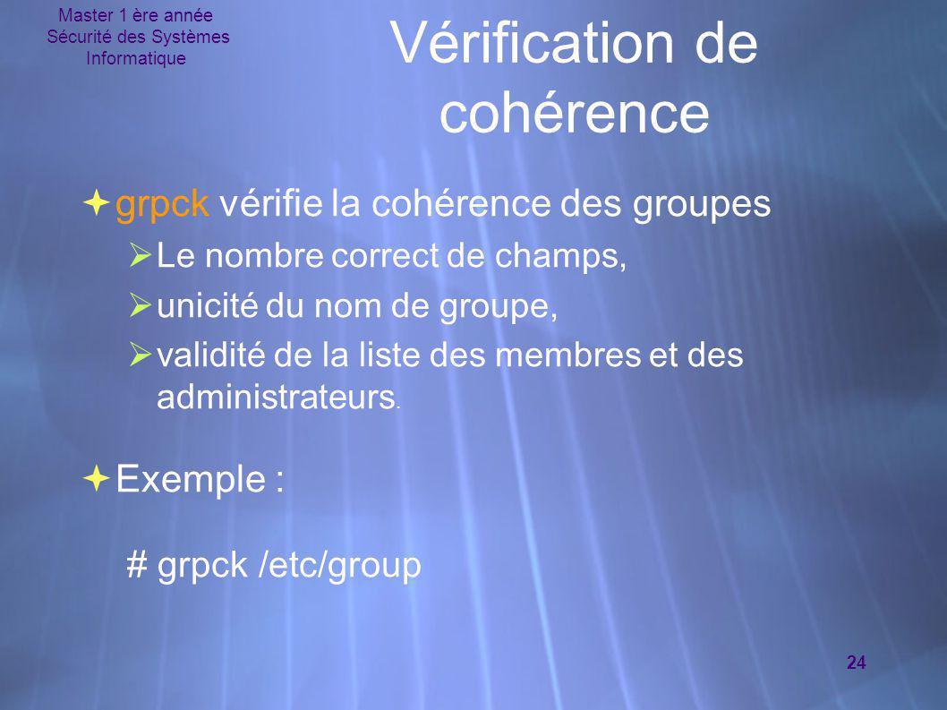 Master 1 ère année Sécurité des Systèmes Informatique 24 Vérification de cohérence  grpck vérifie la cohérence des groupes  Le nombre correct de cha