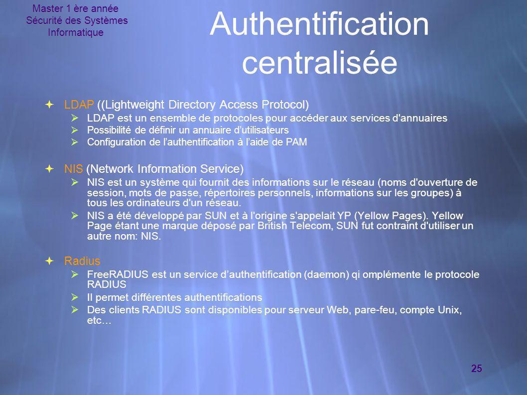 Master 1 ère année Sécurité des Systèmes Informatique 25 Authentification centralisée  LDAP ( (Lightweight Directory Access Protocol)  LDAP est un e