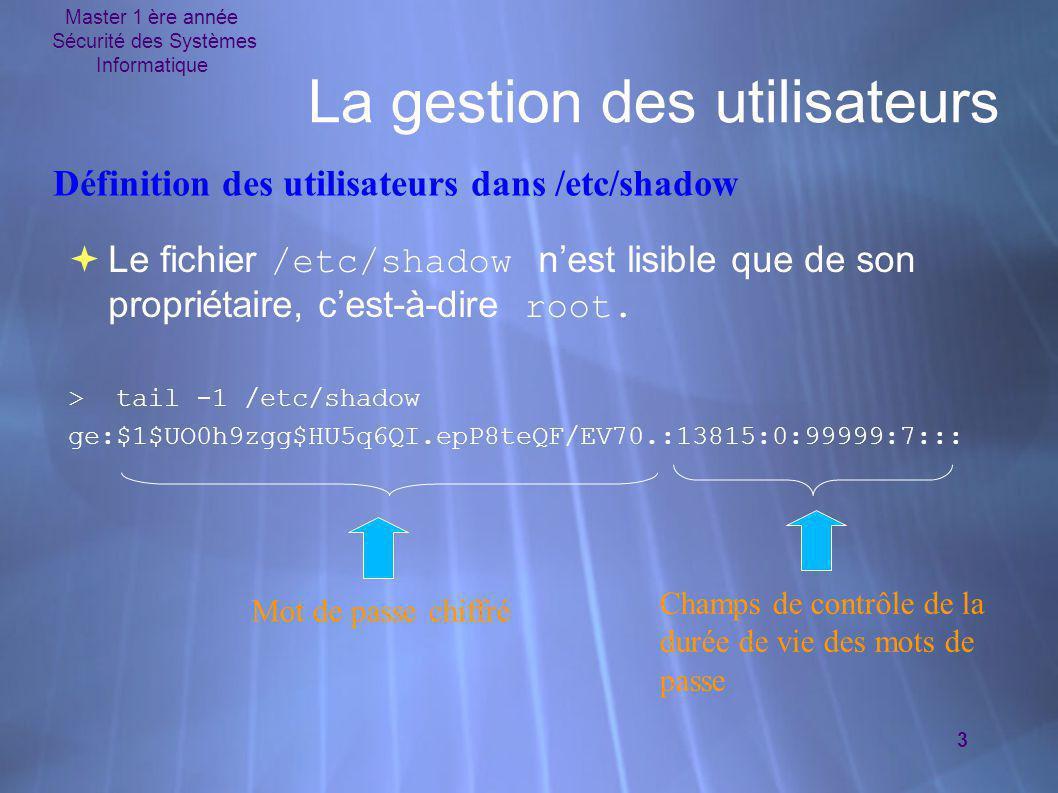 Master 1 ère année Sécurité des Systèmes Informatique 3 La gestion des utilisateurs  Le fichier /etc/shadow n'est lisible que de son propriétaire, c'