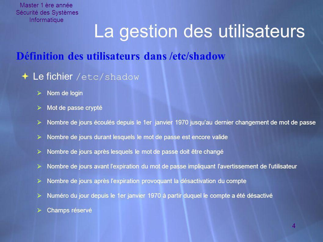 Master 1 ère année Sécurité des Systèmes Informatique 4 La gestion des utilisateurs  Le fichier /etc/shadow  Nom de login  Mot de passe crypté  No