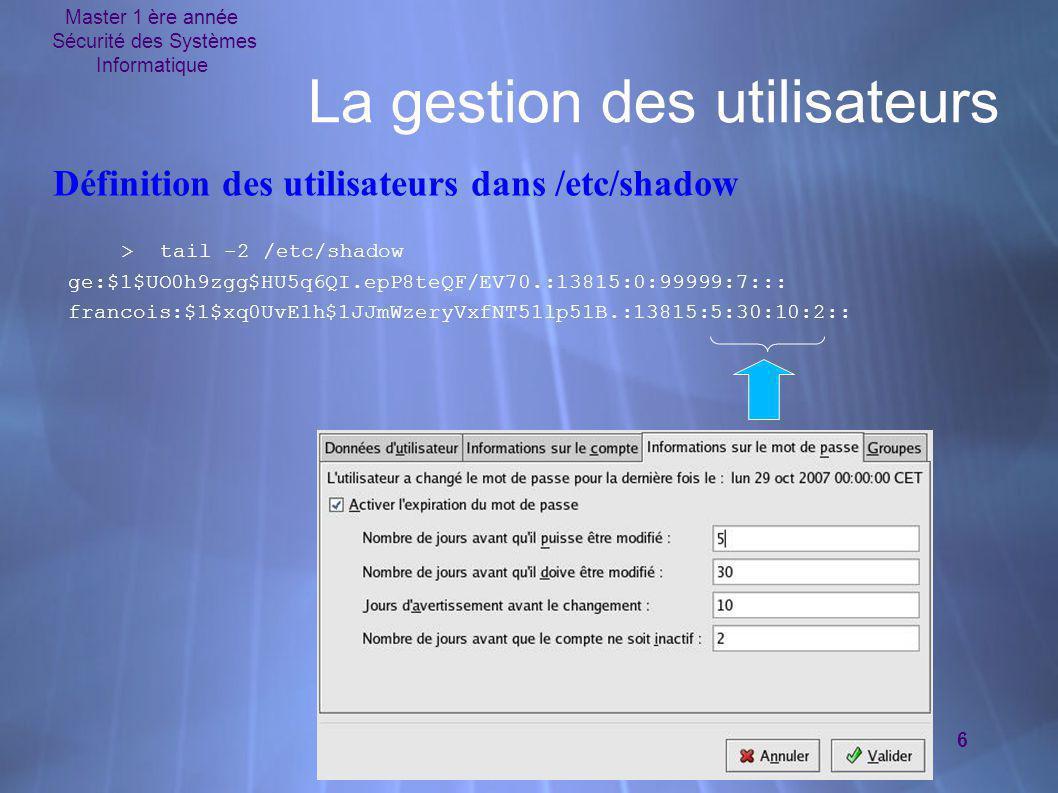 Master 1 ère année Sécurité des Systèmes Informatique 6 La gestion des utilisateurs > tail -2 /etc/shadow ge:$1$UO0h9zgg$HU5q6QI.epP8teQF/EV70.:13815: