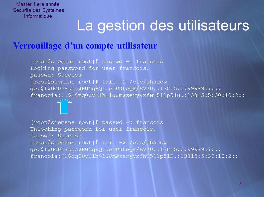 Master 1 ère année Sécurité des Systèmes Informatique 7 La gestion des utilisateurs [root@siemens root]# passwd -l francois Locking password for user