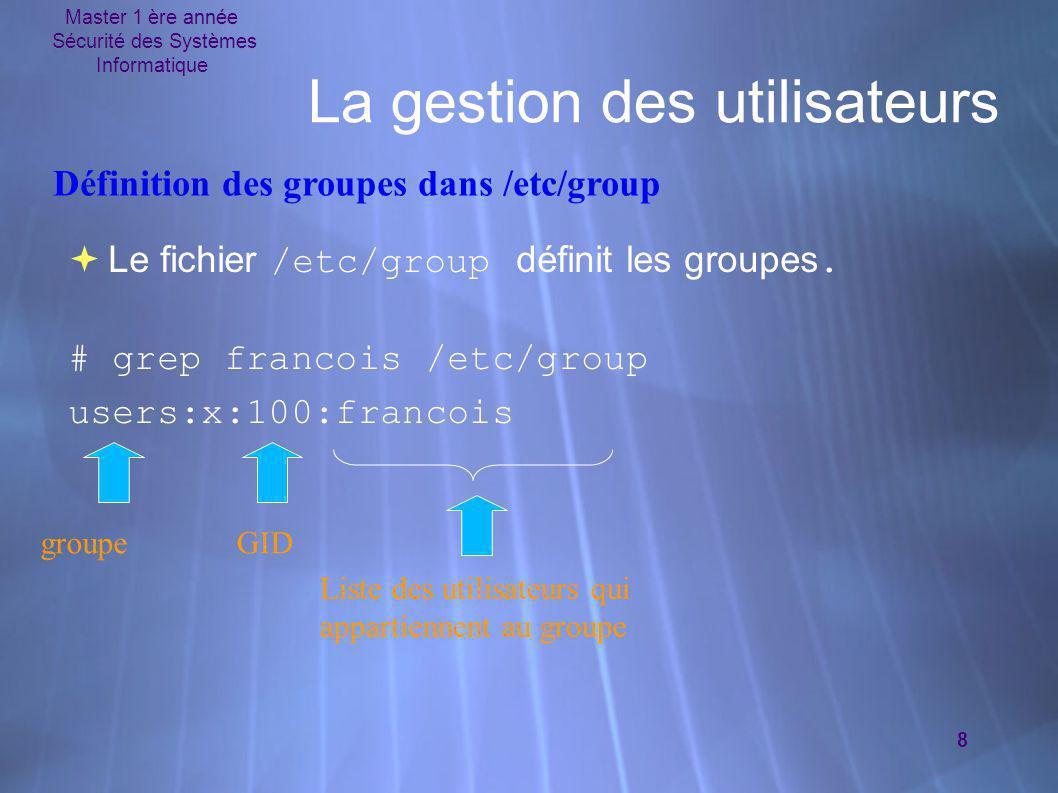 Master 1 ère année Sécurité des Systèmes Informatique 8 La gestion des utilisateurs  Le fichier /etc/group définit les groupes. # grep francois /etc/