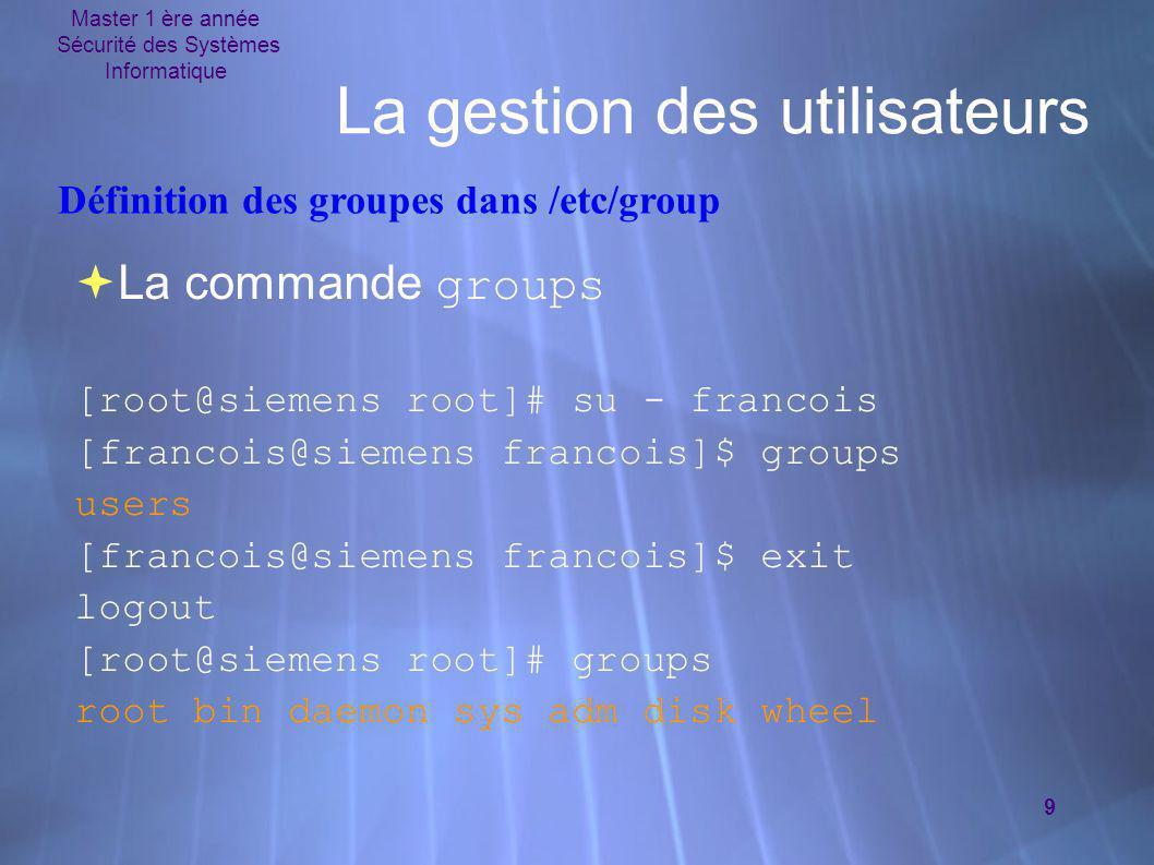 Master 1 ère année Sécurité des Systèmes Informatique 9 La gestion des utilisateurs  La commande groups [root@siemens root]# su - francois [francois@