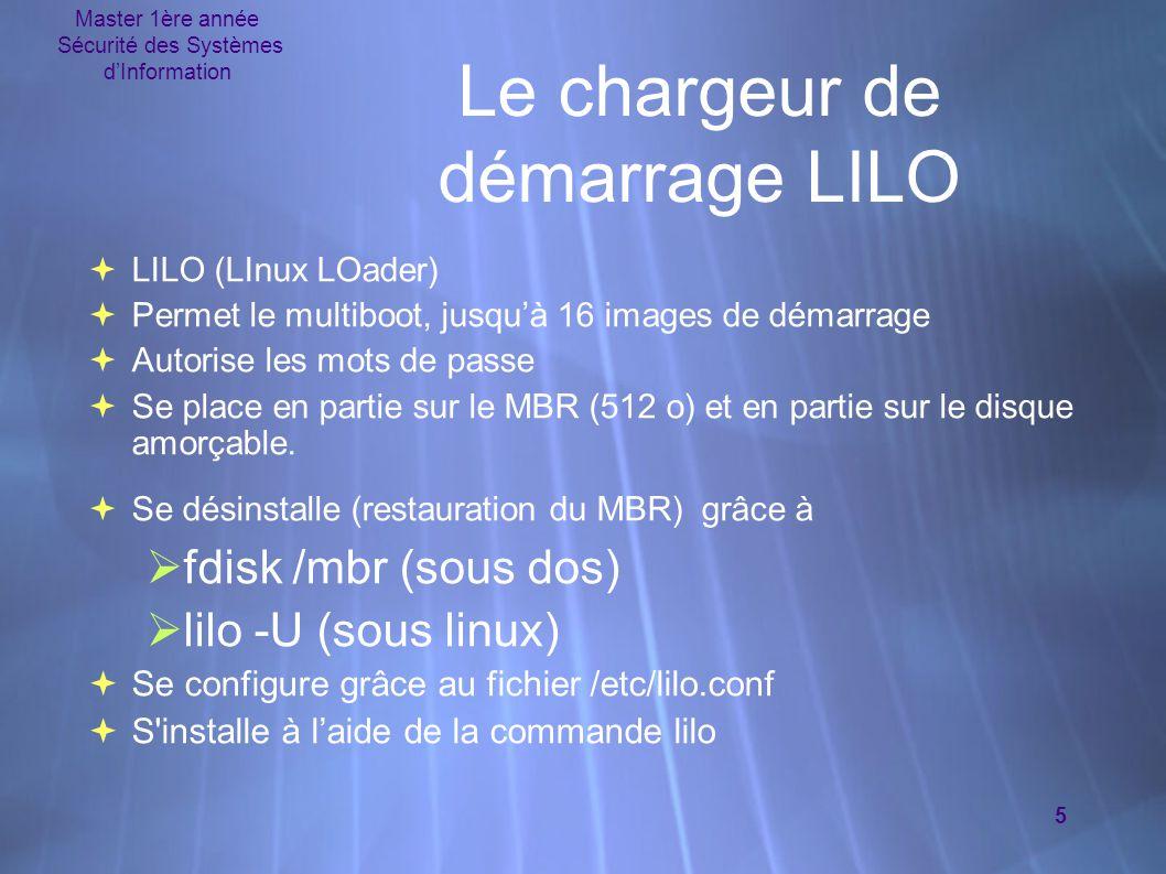 Master 1ère année Sécurité des Systèmes d'Information 5 Le chargeur de démarrage LILO  LILO (LInux LOader)  Permet le multiboot, jusqu'à 16 images de démarrage  Autorise les mots de passe  Se place en partie sur le MBR (512 o) et en partie sur le disque amorçable.
