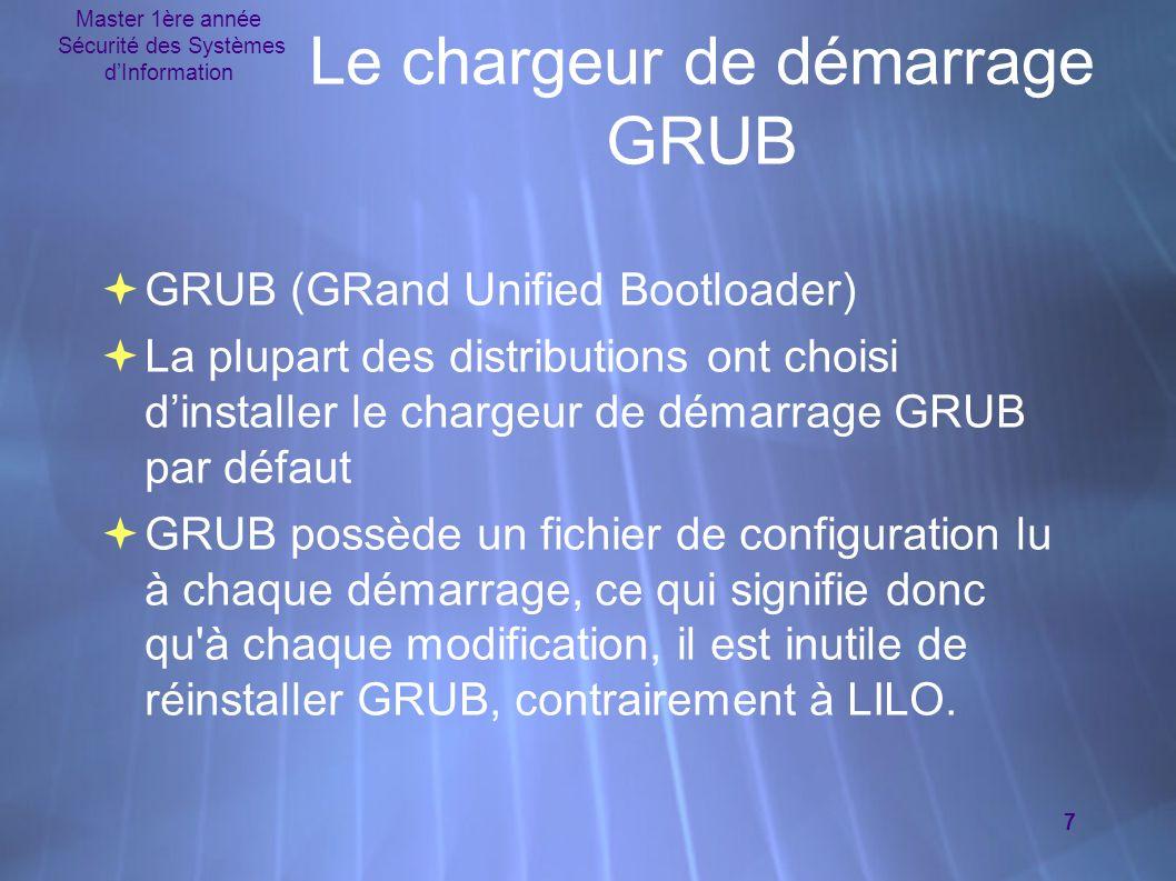 Master 1ère année Sécurité des Systèmes d'Information 7  GRUB (GRand Unified Bootloader)  La plupart des distributions ont choisi d'installer le chargeur de démarrage GRUB par défaut  GRUB possède un fichier de configuration lu à chaque démarrage, ce qui signifie donc qu à chaque modification, il est inutile de réinstaller GRUB, contrairement à LILO.